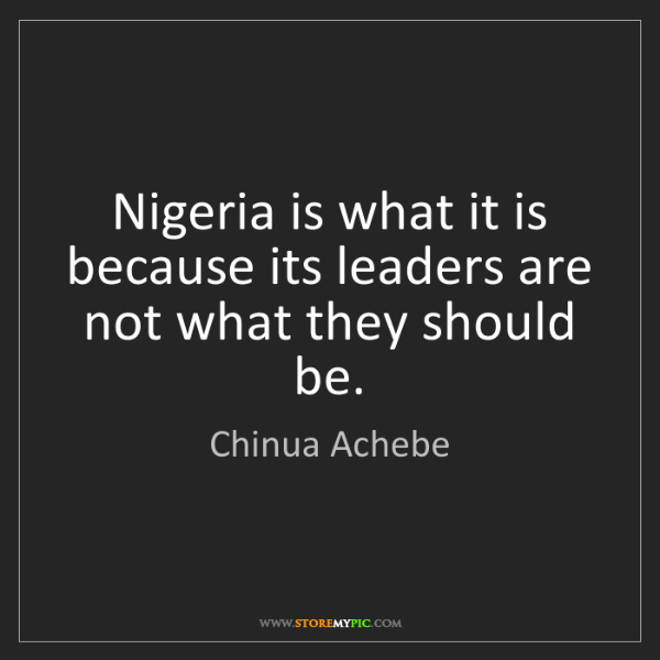 Chinua Achebe: Nigeria is what it is because its leaders are not what...