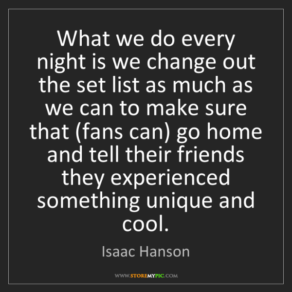 Isaac Hanson: What we do every night is we change out the set list...