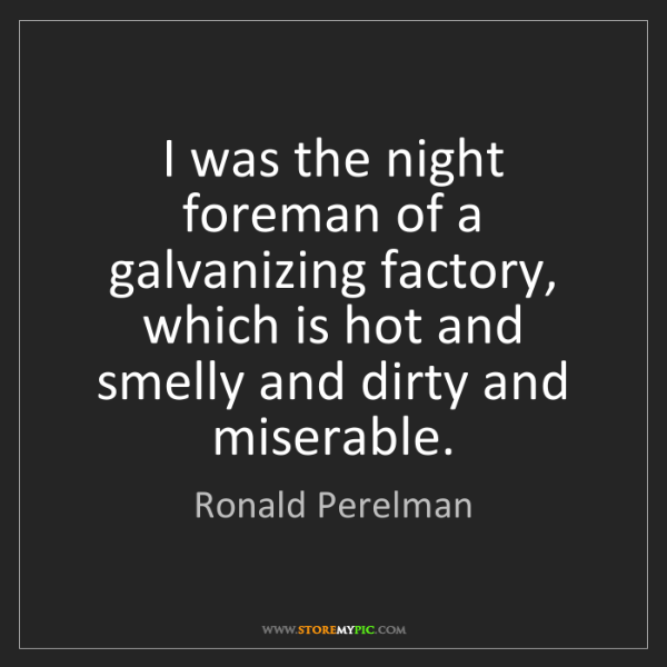 Ronald Perelman: I was the night foreman of a galvanizing factory, which...