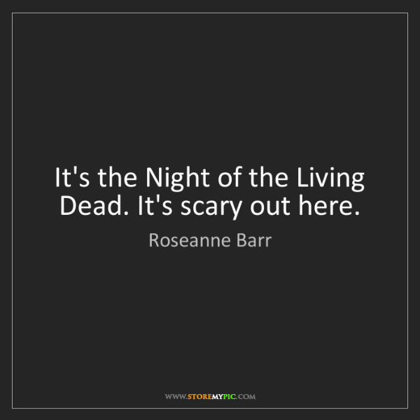 Roseanne Barr: It's the Night of the Living Dead. It's scary out here.