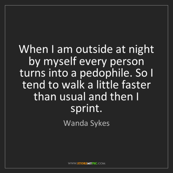 Wanda Sykes: When I am outside at night by myself every person turns...