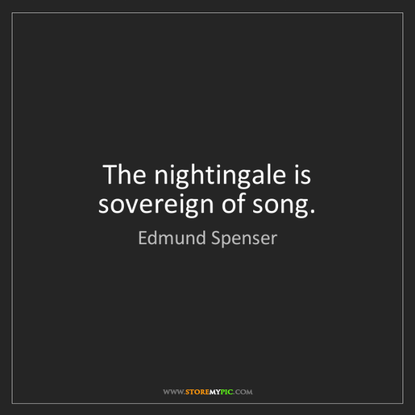 Edmund Spenser: The nightingale is sovereign of song.