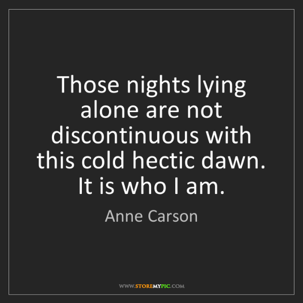 Anne Carson: Those nights lying alone are not discontinuous with this...