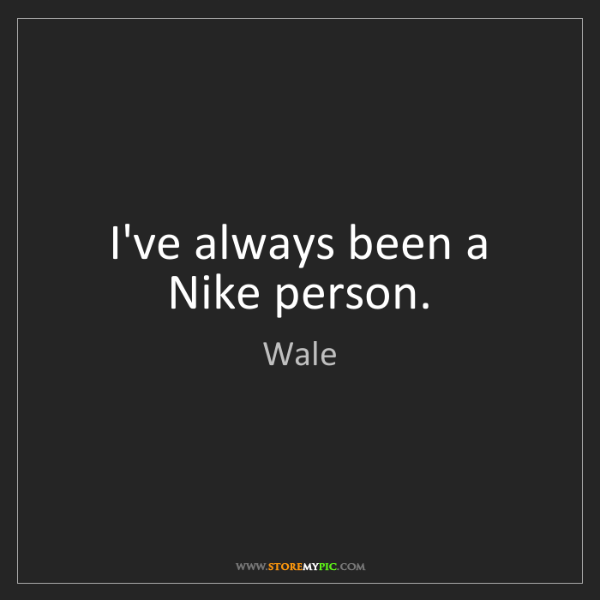 Wale: I've always been a Nike person.