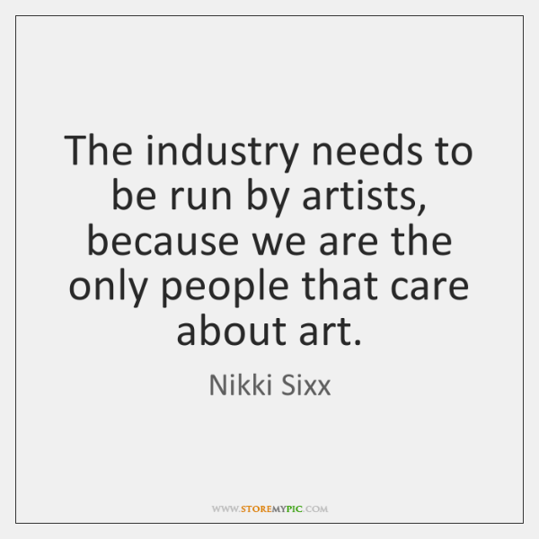 The industry needs to be run by artists, because we are the ...
