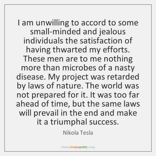 I am unwilling to accord to some small-minded and jealous individuals the ...