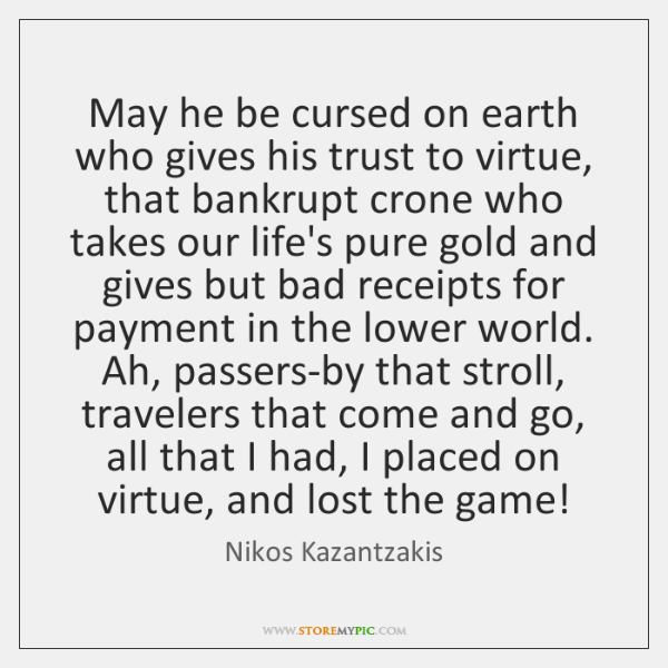 May he be cursed on earth who gives his trust to virtue, ...