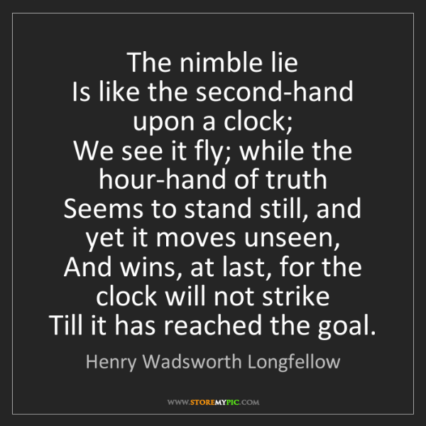 Henry Wadsworth Longfellow: The nimble lie  Is like the second-hand upon a clock;...