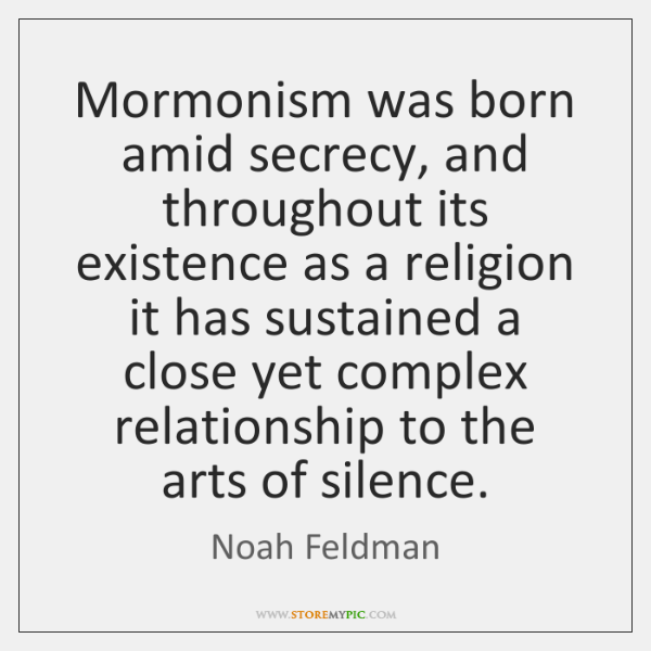 Mormonism was born amid secrecy, and throughout its existence as a religion ...