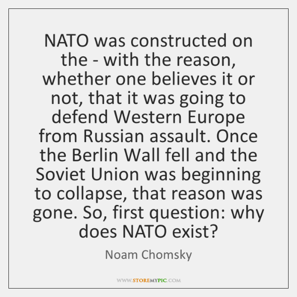 NATO was constructed on the - with the reason, whether one believes ...