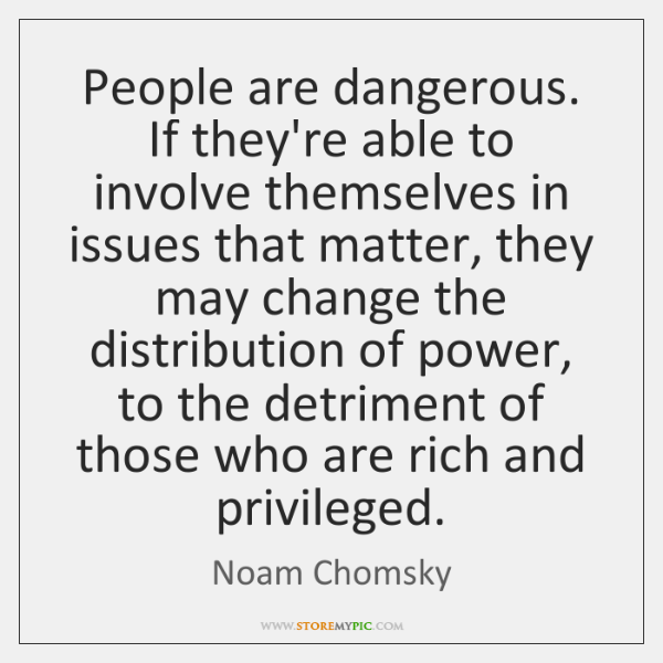 People are dangerous. If they're able to involve themselves in issues that ...