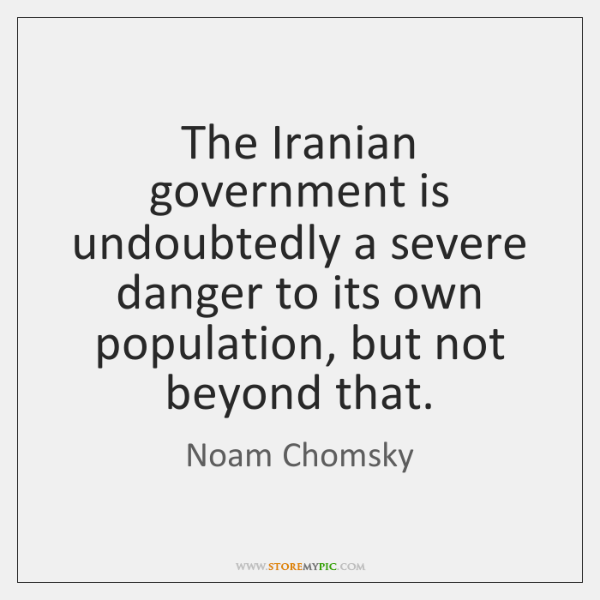 The Iranian government is undoubtedly a severe danger to its own population, ...
