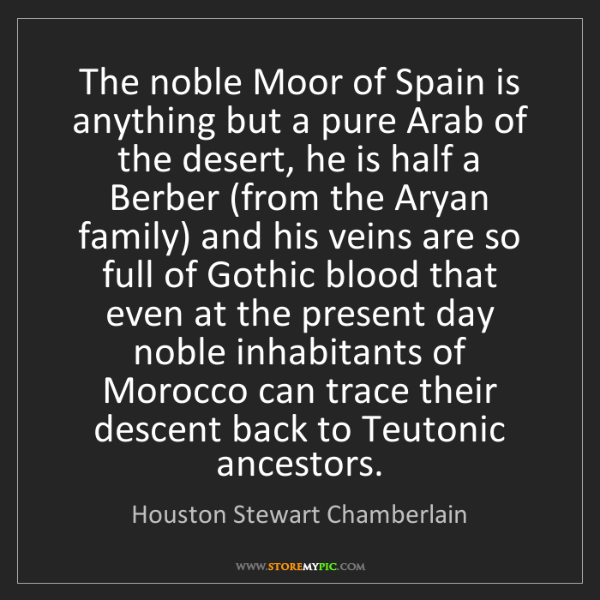 Houston Stewart Chamberlain: The noble Moor of Spain is anything but a pure Arab of...