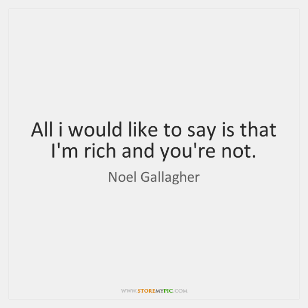 All i would like to say is that I'm rich and you're ...