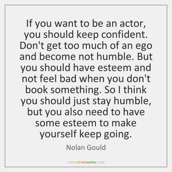 If you want to be an actor, you should keep confident. Don't ...