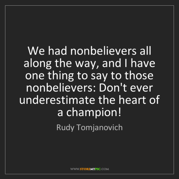 Rudy Tomjanovich: We had nonbelievers all along the way, and I have one...