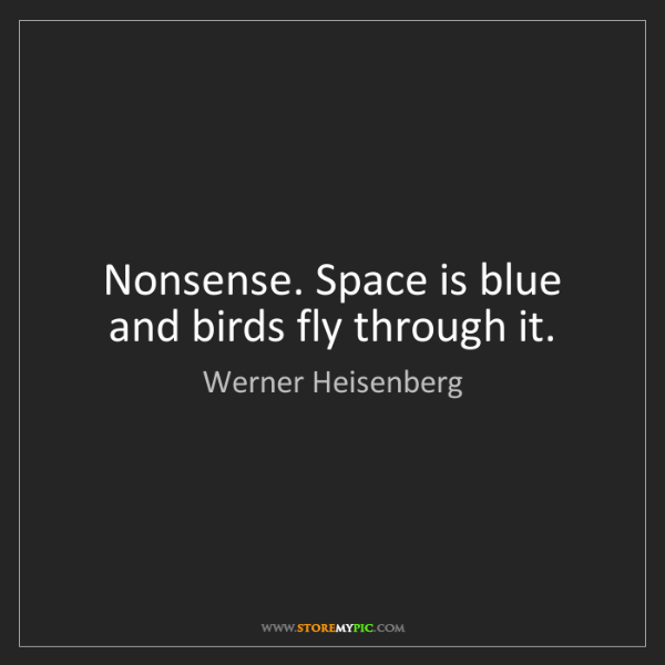 Werner Heisenberg: Nonsense. Space is blue and birds fly through it.