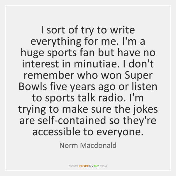 I sort of try to write everything for me. I'm a huge ...