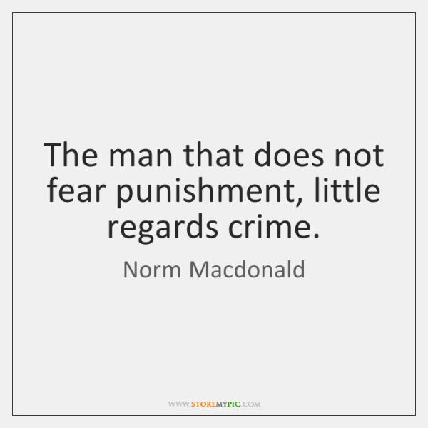 The man that does not fear punishment, little regards crime.