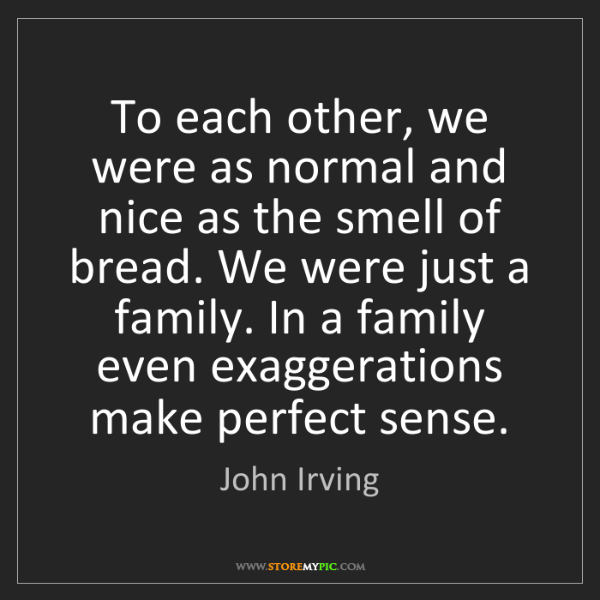John Irving: To each other, we were as normal and nice as the smell...