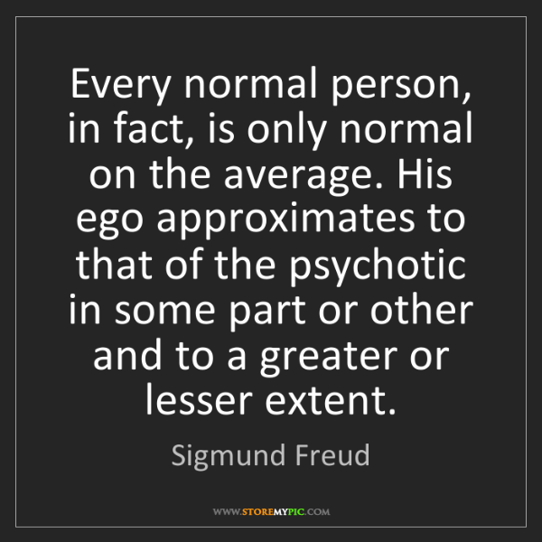 Sigmund Freud: Every normal person, in fact, is only normal on the average....