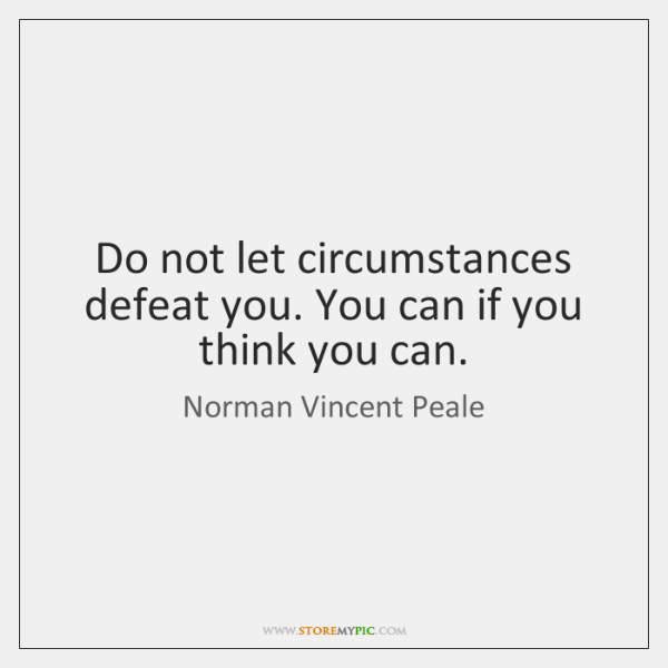 Do not let circumstances defeat you. You can if you think you ...