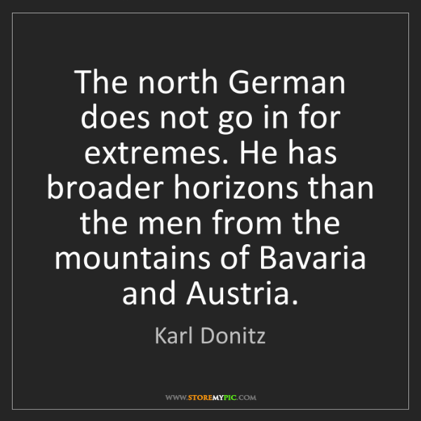 Karl Donitz: The north German does not go in for extremes. He has...
