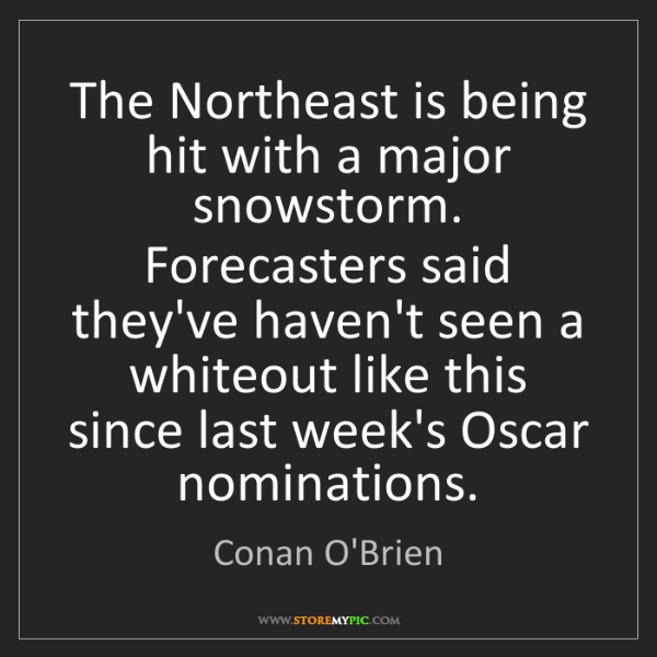 Conan O'Brien: The Northeast is being hit with a major snowstorm. Forecasters...