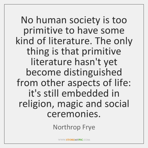 No human society is too primitive to have some kind of literature. ...