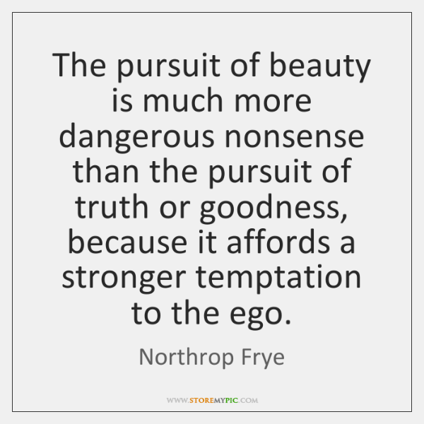 The pursuit of beauty is much more dangerous nonsense than the pursuit ...