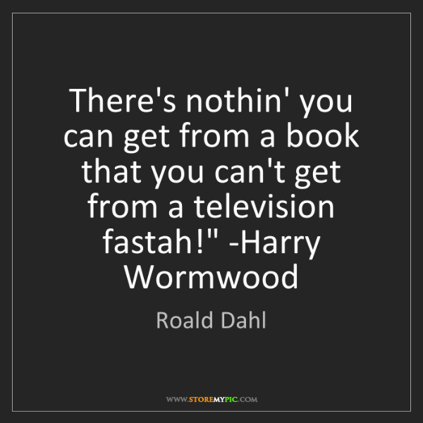 Roald Dahl: 'There's nothin' you can get from a book that you can't...