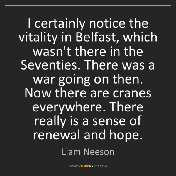 Liam Neeson: I certainly notice the vitality in Belfast, which wasn't...