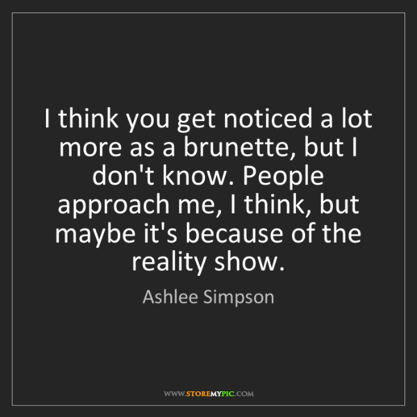 Ashlee Simpson: I think you get noticed a lot more as a brunette, but...