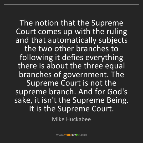 Mike Huckabee: The notion that the Supreme Court comes up with the ruling...