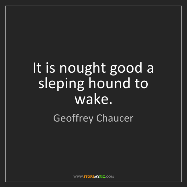 Geoffrey Chaucer: It is nought good a sleping hound to wake.