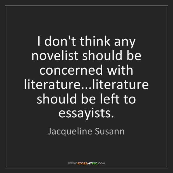 Jacqueline Susann: I don't think any novelist should be concerned with literature...literature...
