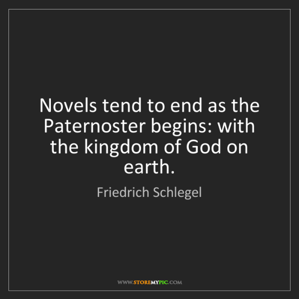 Friedrich Schlegel: Novels tend to end as the Paternoster begins: with the...