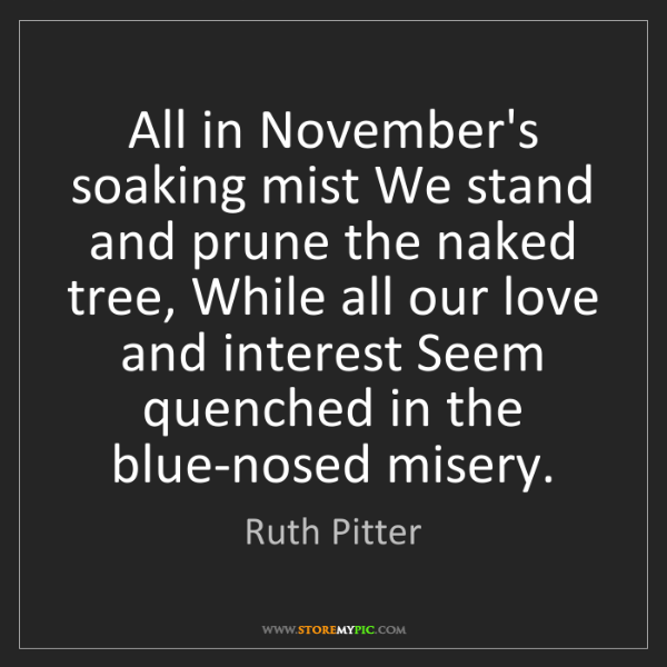Ruth Pitter: All in November's soaking mist We stand and prune the...