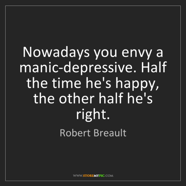Robert Breault: Nowadays you envy a manic-depressive. Half the time he's...