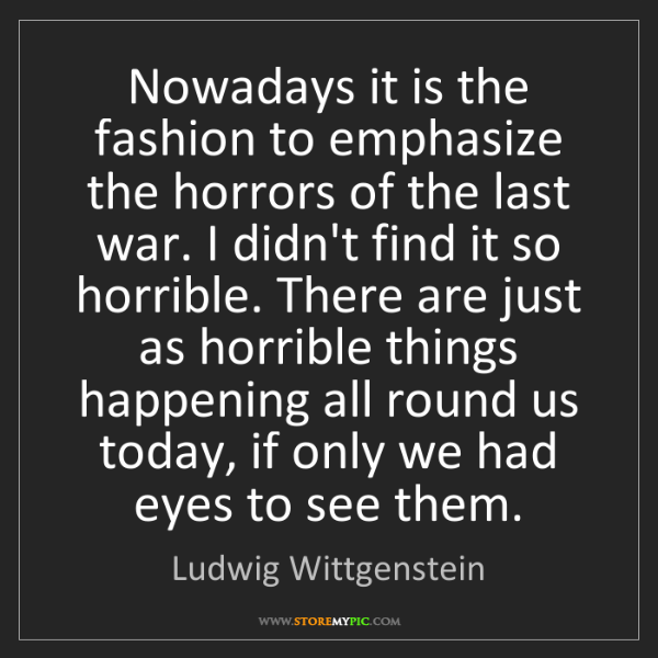 Ludwig Wittgenstein: Nowadays it is the fashion to emphasize the horrors of...