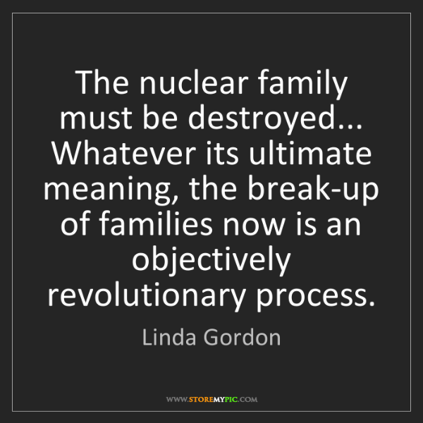 Linda Gordon: The nuclear family must be destroyed... Whatever its...