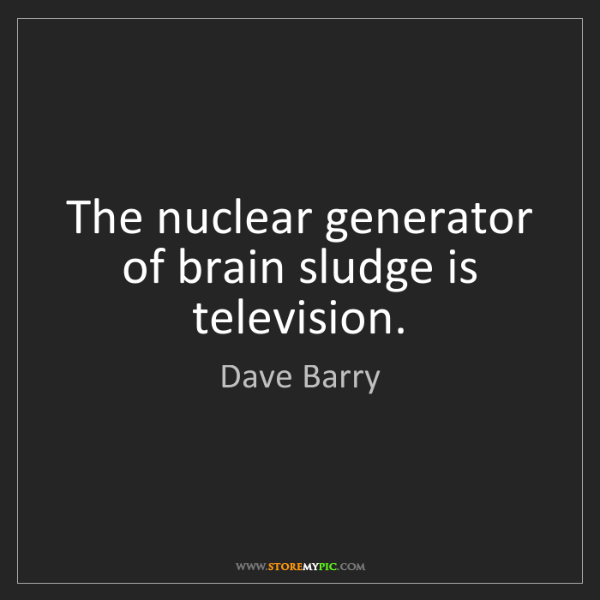 Dave Barry: The nuclear generator of brain sludge is television.