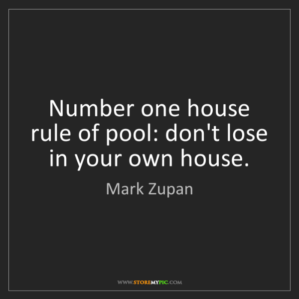 Mark Zupan: Number one house rule of pool: don't lose in your own...