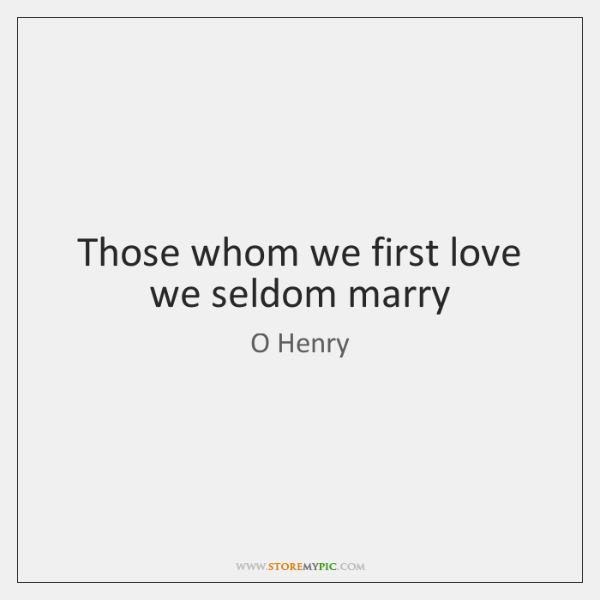 Those whom we first love we seldom marry