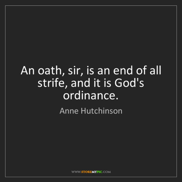 Anne Hutchinson: An oath, sir, is an end of all strife, and it is God's...