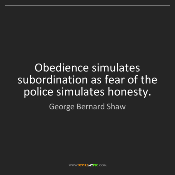 George Bernard Shaw: Obedience simulates subordination as fear of the police...