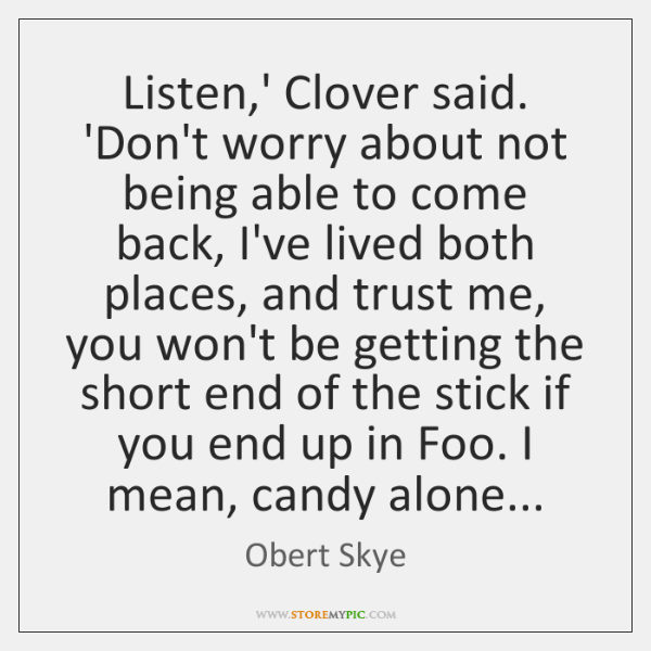 Listen,' Clover said. 'Don't worry about not being able to come ...