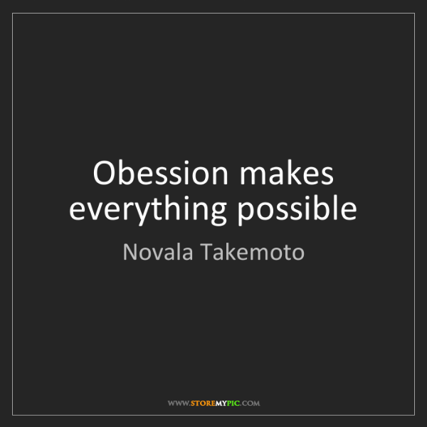 Novala Takemoto: Obession makes everything possible
