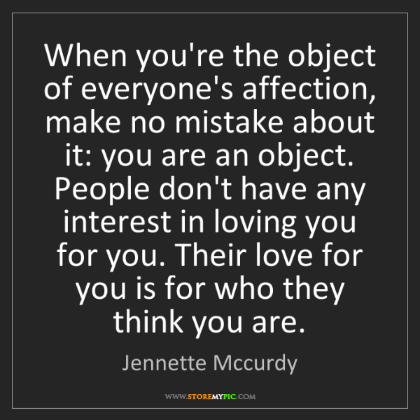 Jennette Mccurdy: When you're the object of everyone's affection, make...