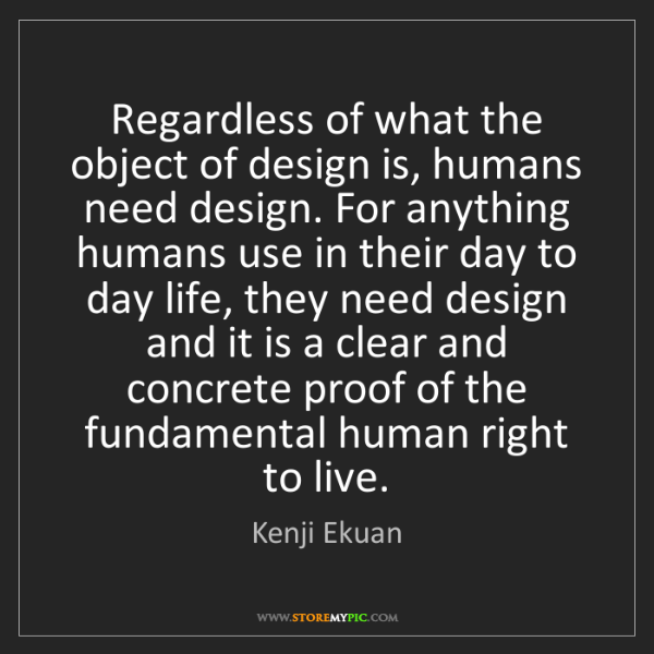 Kenji Ekuan: Regardless of what the object of design is, humans need...